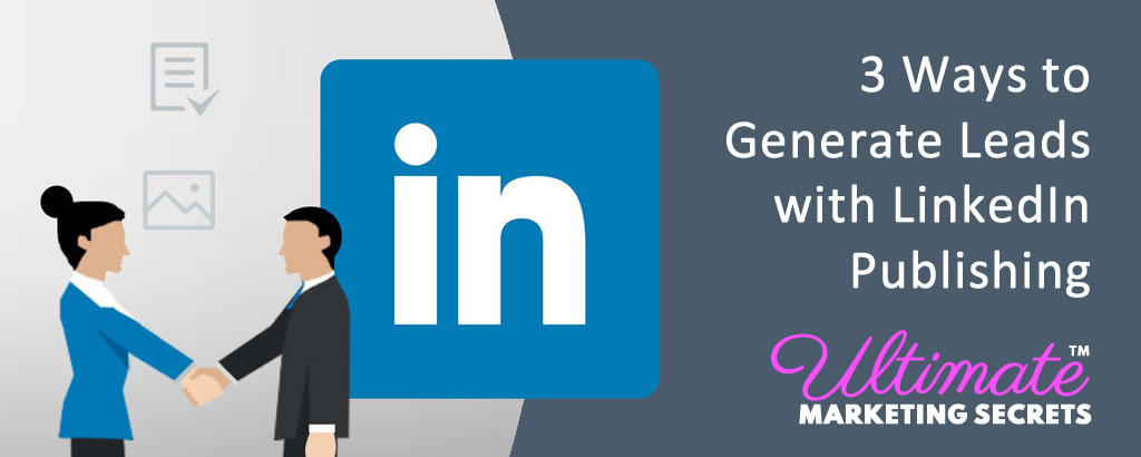 3 Ways to Generate Leads with LinkedIn Publishing